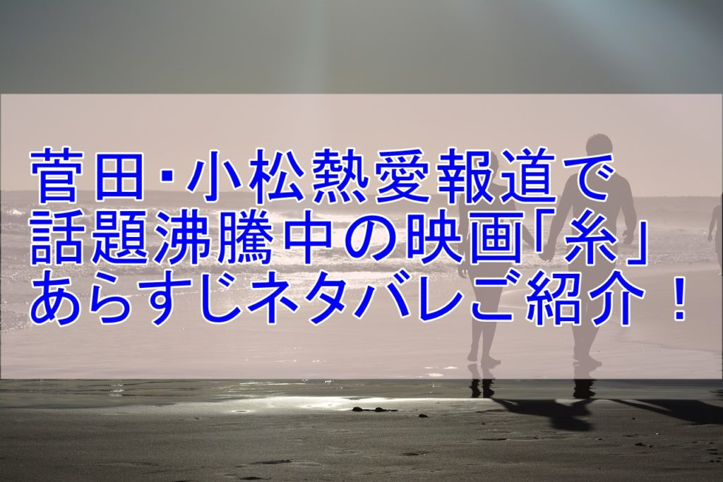 菅田将暉と小松菜奈が共演の映画「糸」あらずじネタバレとラストの感動まで一気に紹介!