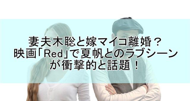 妻夫木聡が嫁マイコと離婚?映画Redで夏帆とのラブシーンが衝撃的と話題!