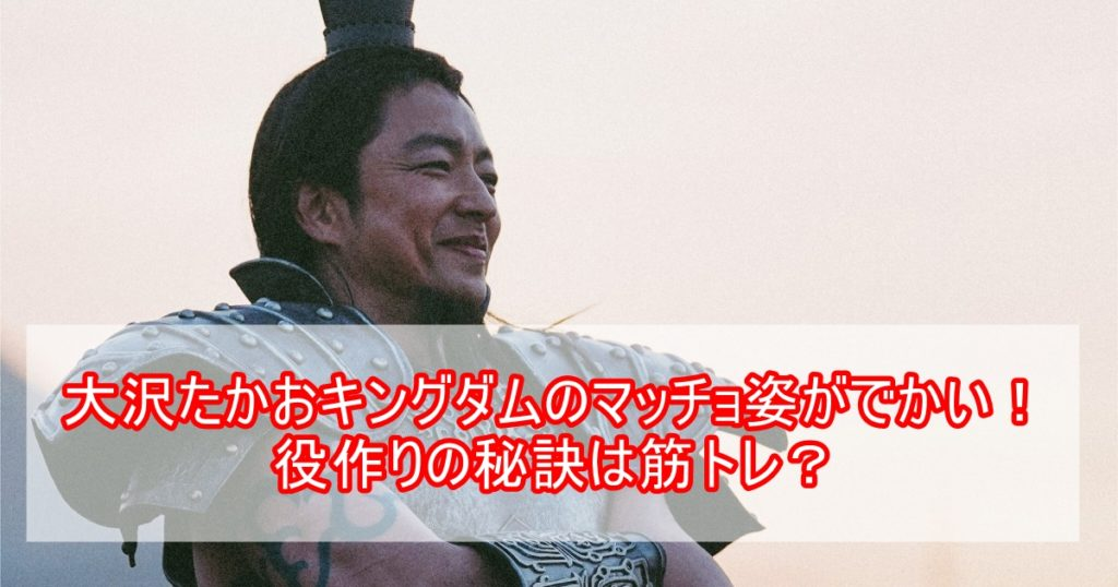大沢たかおのキングダムのマッチョ姿がでかい!役作りの秘訣は筋トレにあり?