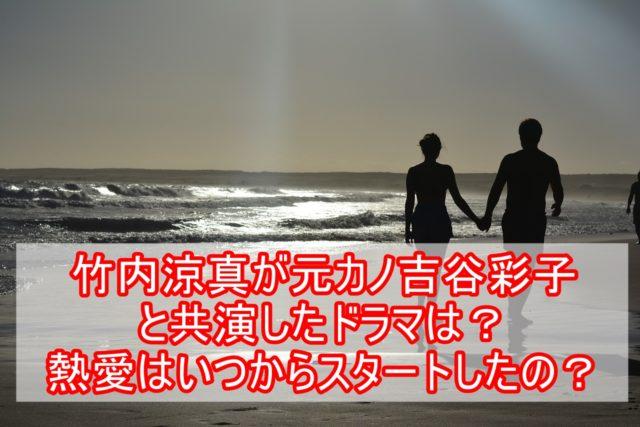 竹内涼真が元カノ吉谷彩子と共演したドラマは?熱愛はいつ始まった?