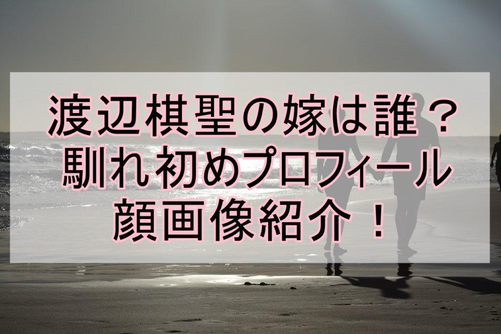 渡辺棋聖嫁誰馴れ初め年齢顔画像プロフィール