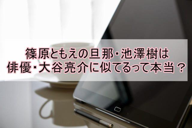 池澤樹画像大谷亮平似ている篠原ともえ馴れ初め経歴